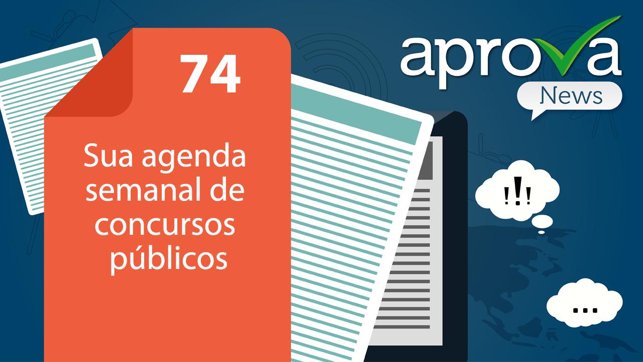 Aprova News 74 - Sua agenda semanal de concursos públicos