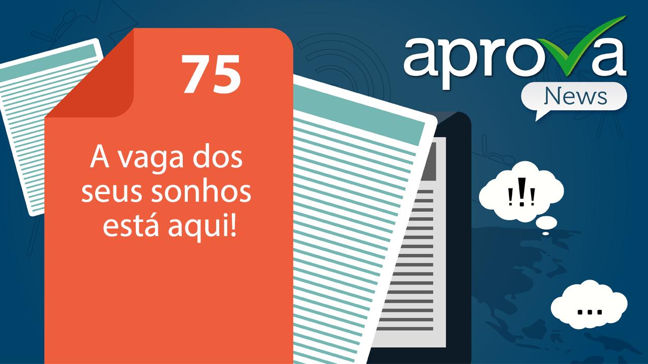 Aprova News 75 - A vaga dos seus sonhos está aqui!