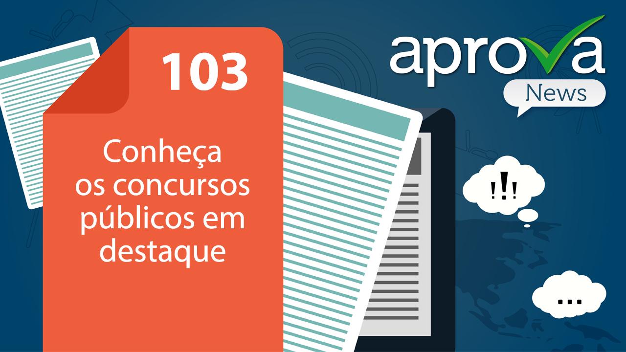 Aprova News 103 - Conheça os concursos públicos em destaque