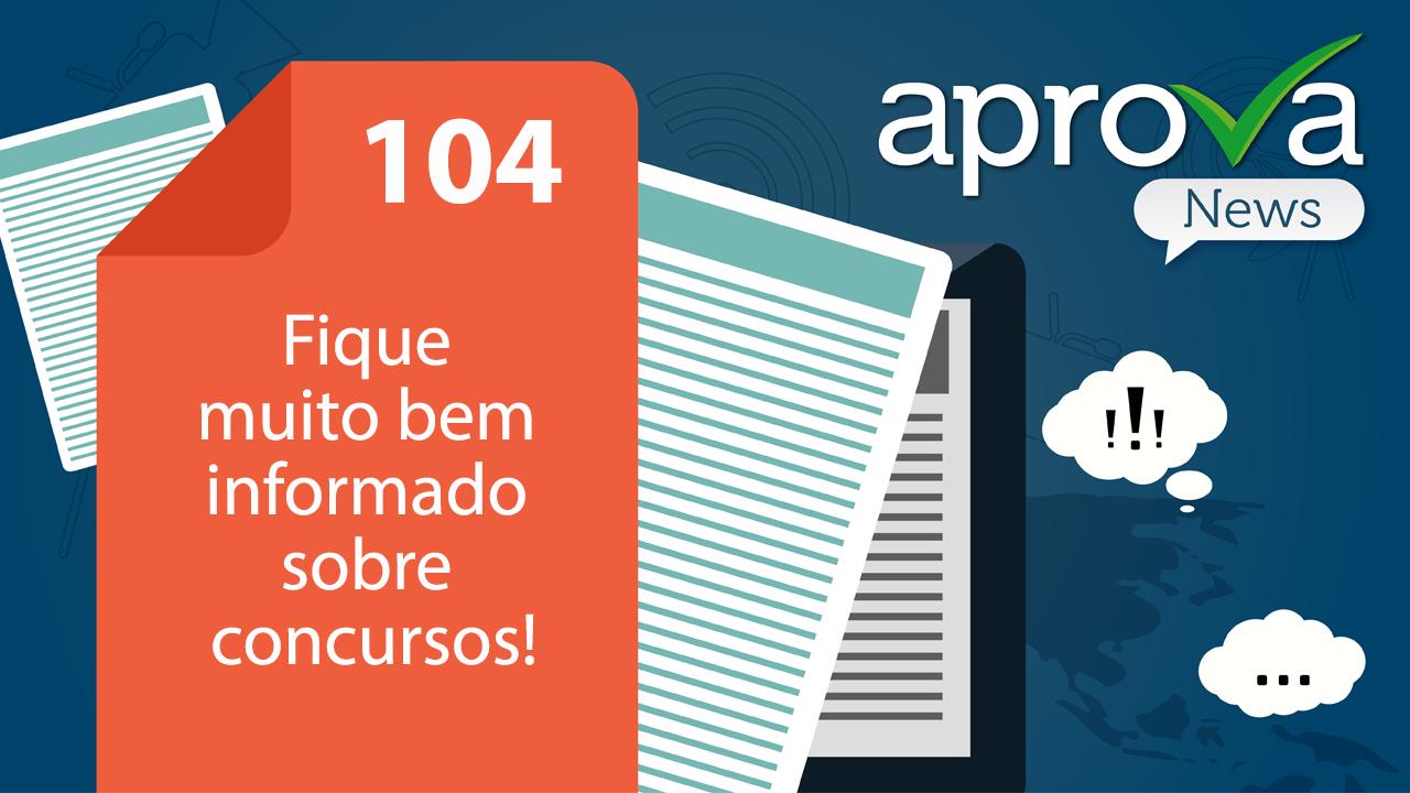 Aprova News 104 - Fique muito bem informado sobre concursos!