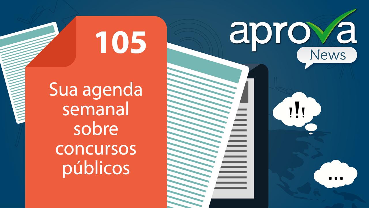 Aprova News 105 - Sua agenda semanal de concursos públicos